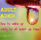 It's hard to wake up early when you are an adult with ADHD