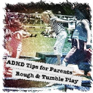 ADHD Tips for Parents: Rough & Tumble Play
